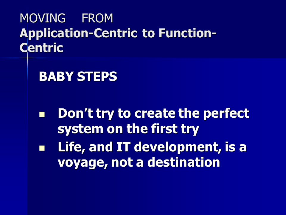MOVING FROM Application-Centric to Function- Centric BABY STEPS Don't try to create the perfect system on the first try Don't try to create the perfect system on the first try Life, and IT development, is a voyage, not a destination Life, and IT development, is a voyage, not a destination