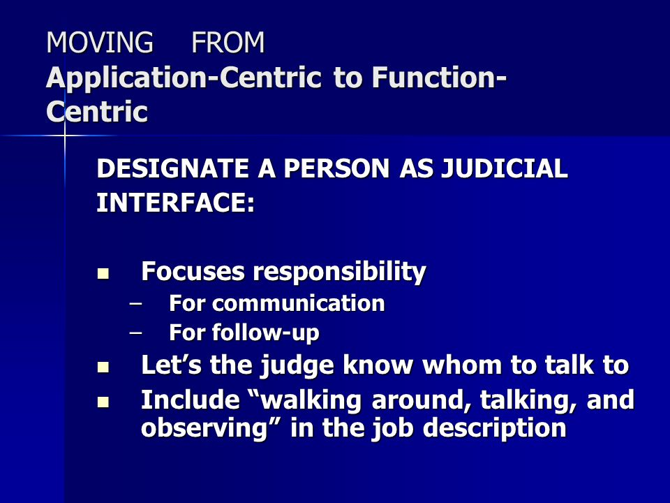 MOVING FROM Application-Centric to Function- Centric DESIGNATE A PERSON AS JUDICIAL INTERFACE: Focuses responsibility Focuses responsibility –For comm