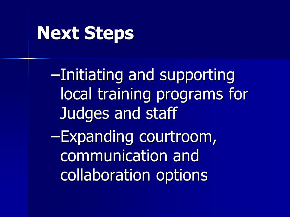 Next Steps –Initiating and supporting local training programs for Judges and staff –Expanding courtroom, communication and collaboration options