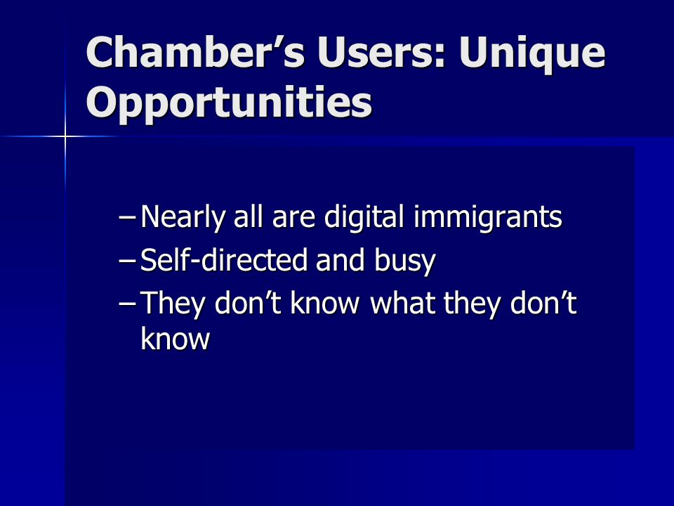 Chamber's Users: Unique Opportunities –They want to know what they NEED to know … Tools and toys must connect with tasks … Tools and toys must connect with tasks E.g.