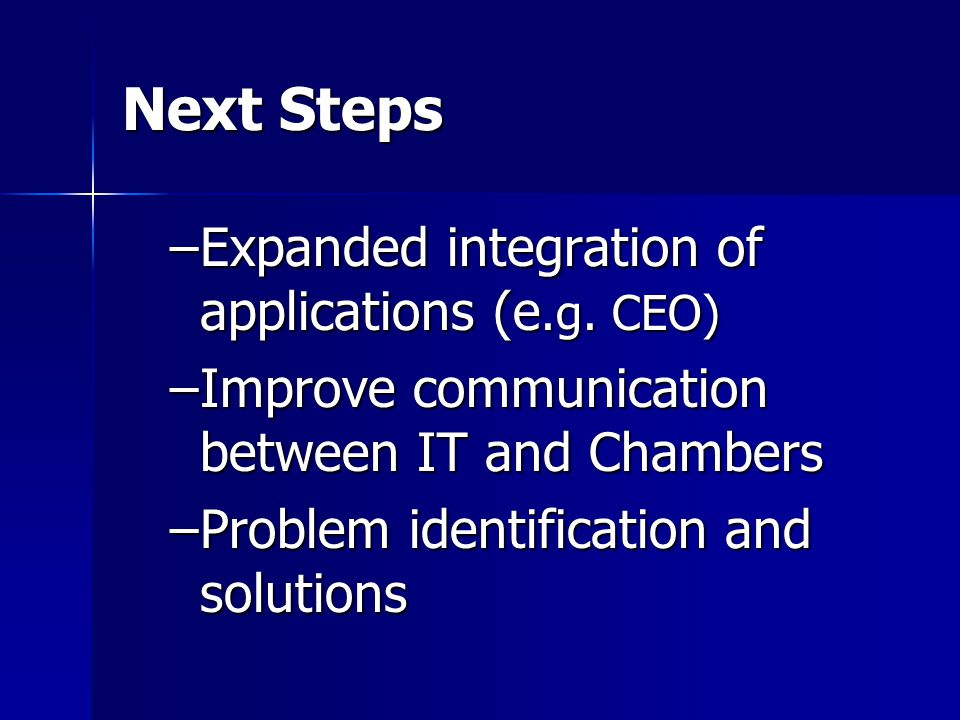 Next Steps –Expanded integration of applications (e.g. CEO) –Improve communication between IT and Chambers –Problem identification and solutions