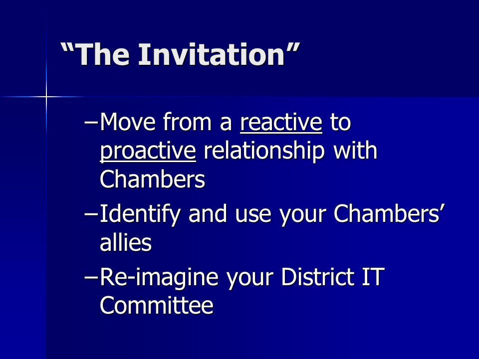 """""""The Invitation"""" –Move from a reactive to proactive relationship with Chambers –Identify and use your Chambers' allies –Re-imagine your District IT Co"""