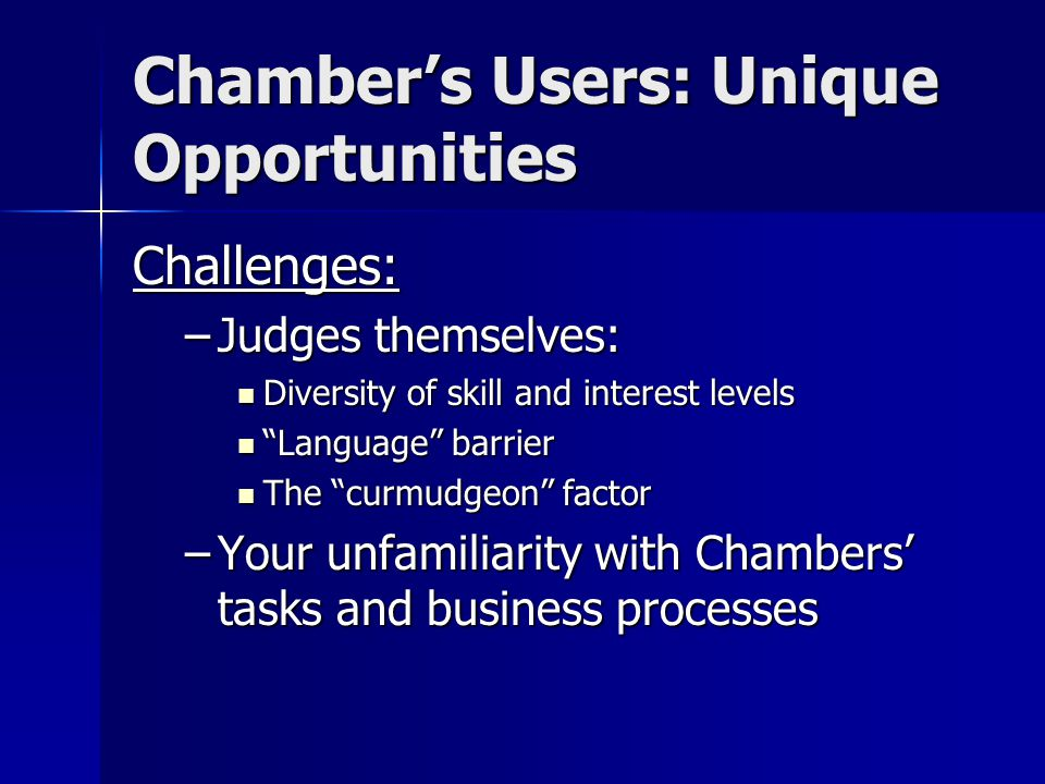 Chamber's Users: Unique Opportunities Challenges: –Judges themselves: Diversity of skill and interest levels Diversity of skill and interest levels Language barrier Language barrier The curmudgeon factor The curmudgeon factor –Your unfamiliarity with Chambers' tasks and business processes