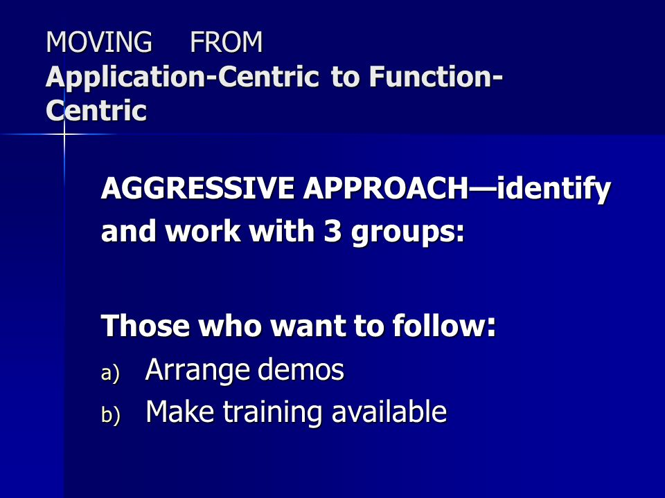 MOVING FROM Application-Centric to Function- Centric AGGRESSIVE APPROACH—identify and work with 3 groups: Those who want to follow : a) Arrange demos b) Make training available