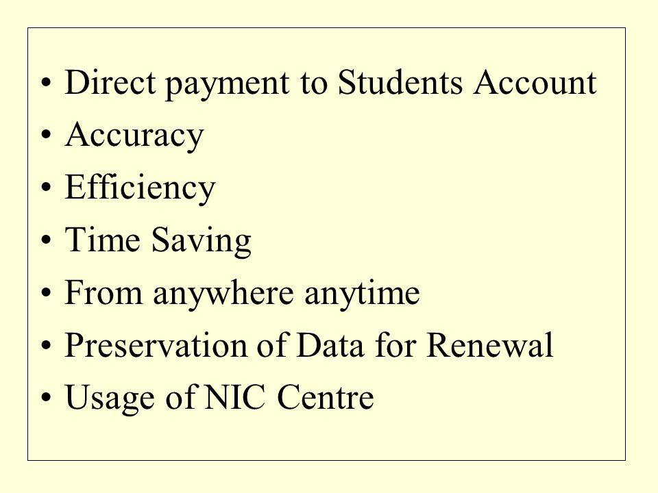Direct payment to Students Account Accuracy Efficiency Time Saving From anywhere anytime Preservation of Data for Renewal Usage of NIC Centre
