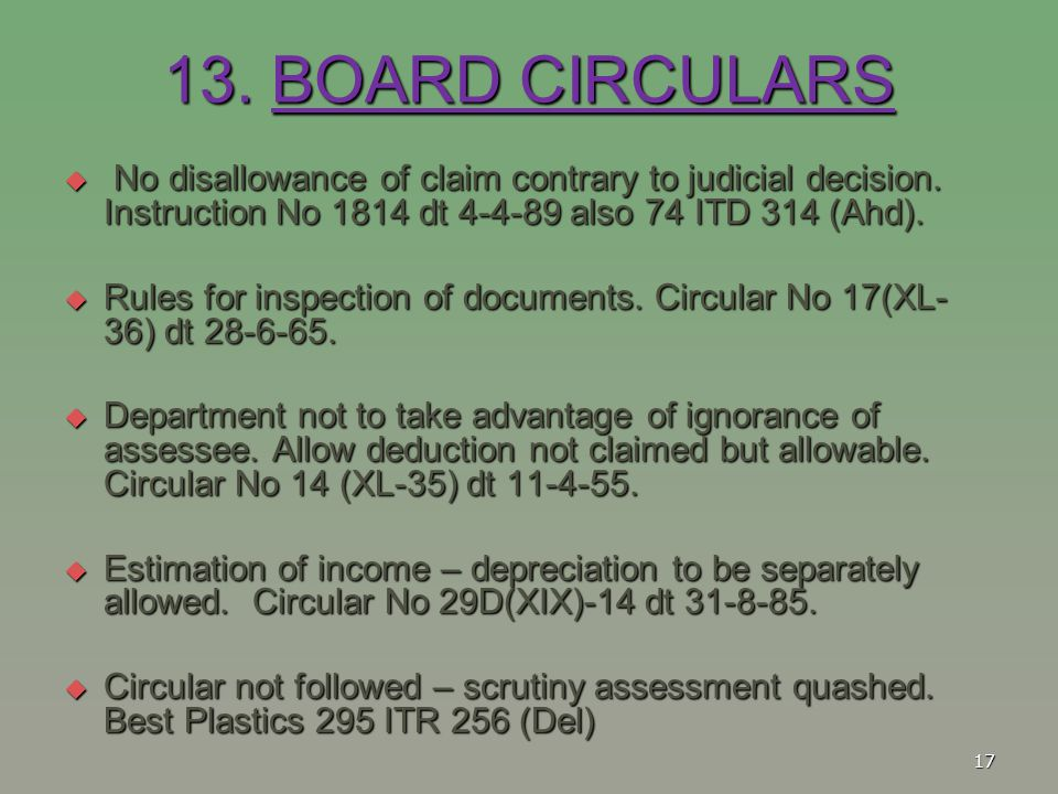 13. BOARD CIRCULARS  No disallowance of claim contrary to judicial decision. Instruction No 1814 dt 4-4-89 also 74 ITD 314 (Ahd).  Rules for inspect