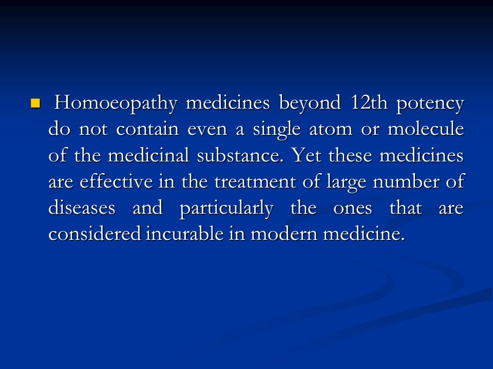 Homoeopathy medicines beyond 12th potency do not contain even a single atom or molecule of the medicinal substance.
