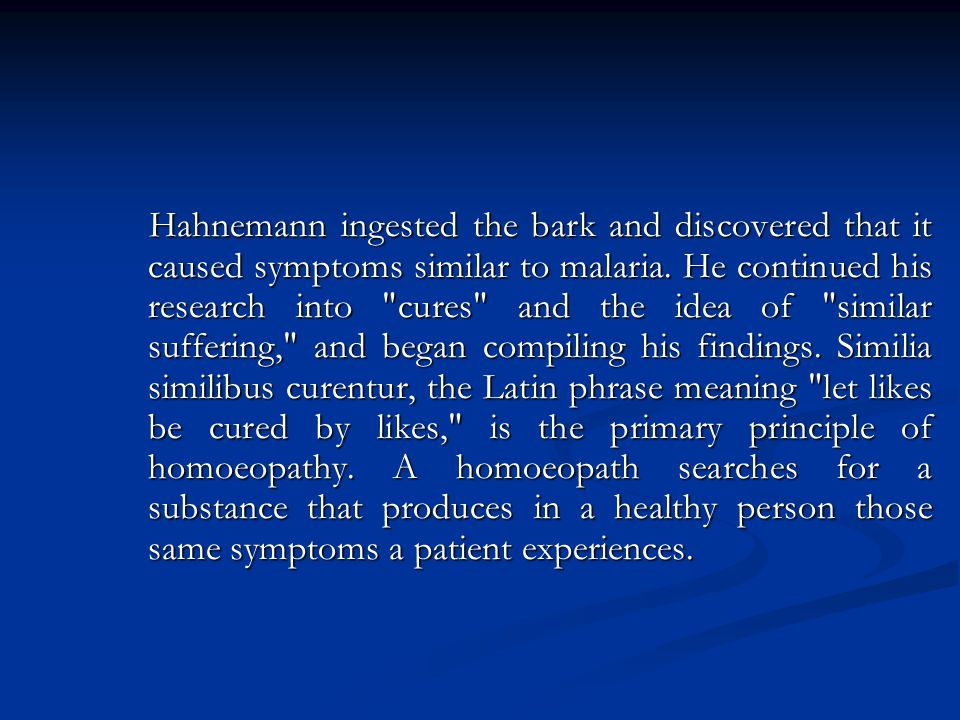Hahnemann ingested the bark and discovered that it caused symptoms similar to malaria.