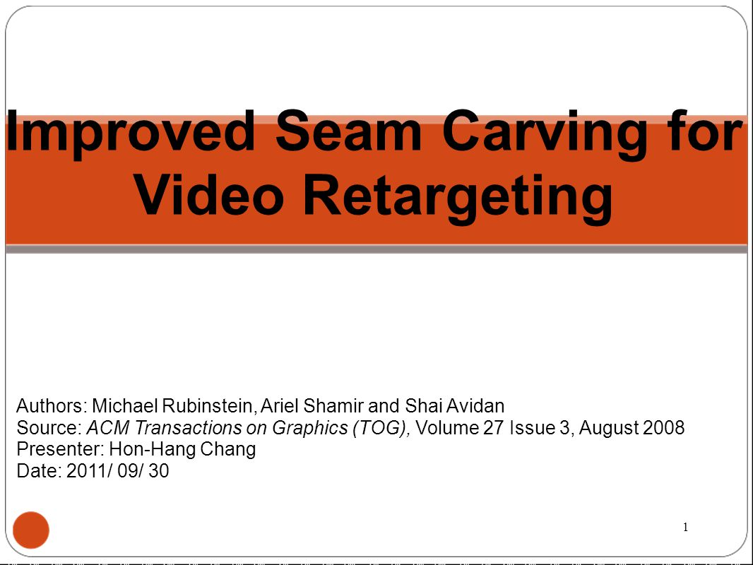 Improved Seam Carving for Video Retargeting Authors: Michael Rubinstein, Ariel Shamir and Shai Avidan Source: ACM Transactions on Graphics (TOG), Volume 27 Issue 3, August 2008 Presenter: Hon-Hang Chang Date: 2011/ 09/ 30 1
