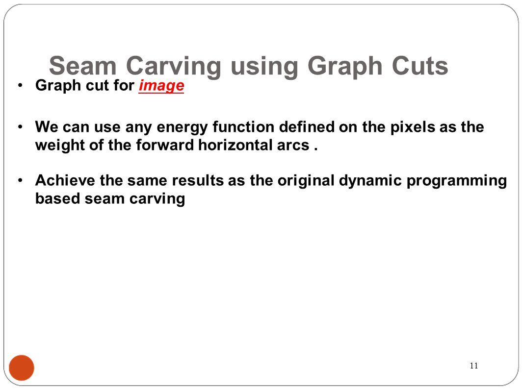 Seam Carving using Graph Cuts Graph cut for image We can use any energy function defined on the pixels as the weight of the forward horizontal arcs.