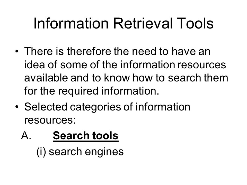 Information Retrieval Tools There is therefore the need to have an idea of some of the information resources available and to know how to search them for the required information.