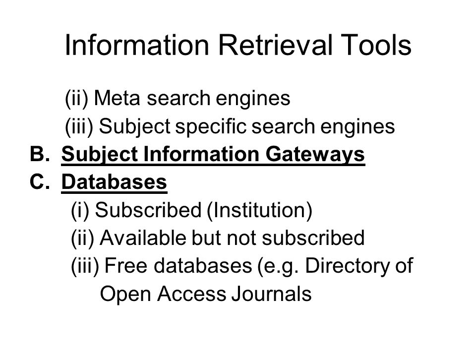 Information Retrieval Tools (ii) Meta search engines (iii) Subject specific search engines B.Subject Information Gateways C.Databases (i) Subscribed (Institution) (ii) Available but not subscribed (iii) Free databases (e.g.