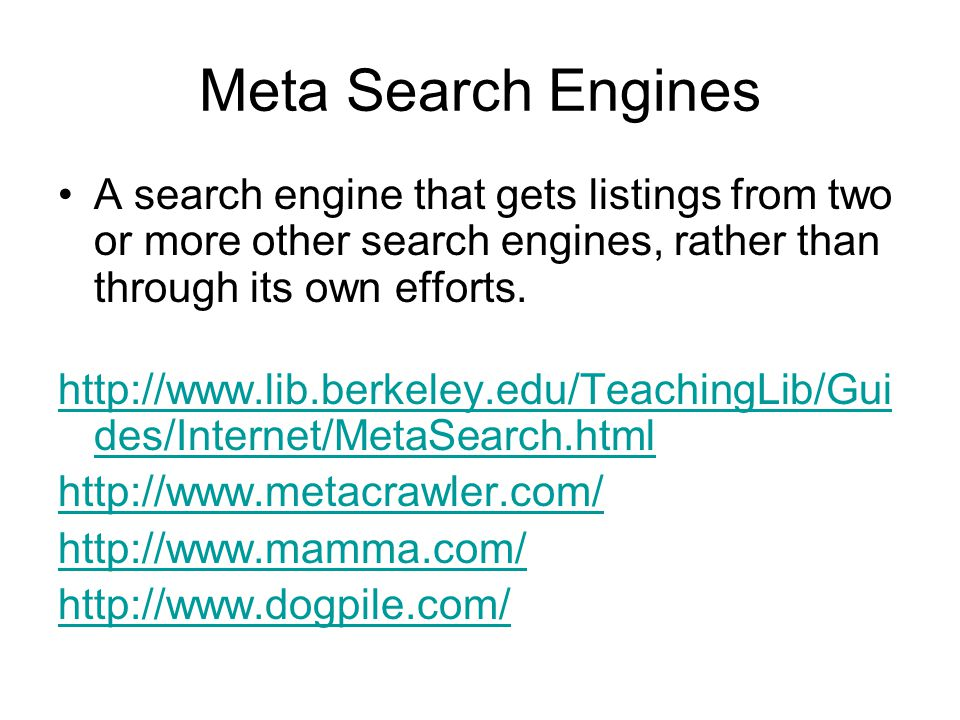 Meta Search Engines A search engine that gets listings from two or more other search engines, rather than through its own efforts.