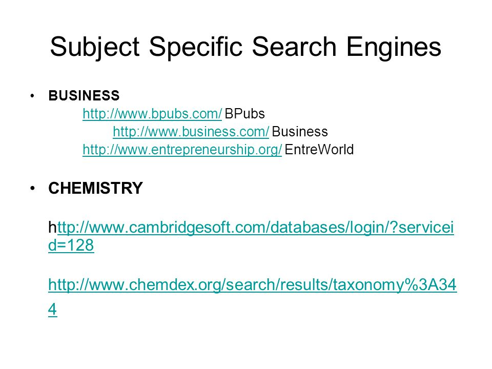 Subject Specific Search Engines BUSINESS http://www.bpubs.com/ BPubshttp://www.bpubs.com/ http://www.business.com/ Businesshttp://www.business.com/ http://www.entrepreneurship.org/ EntreWorldhttp://www.entrepreneurship.org/ CHEMISTRY http://www.cambridgesoft.com/databases/login/?servicei d=128ttp://www.cambridgesoft.com/databases/login/?servicei d=128 http://www.chemdex.org/search/results/taxonomy%3A34 4
