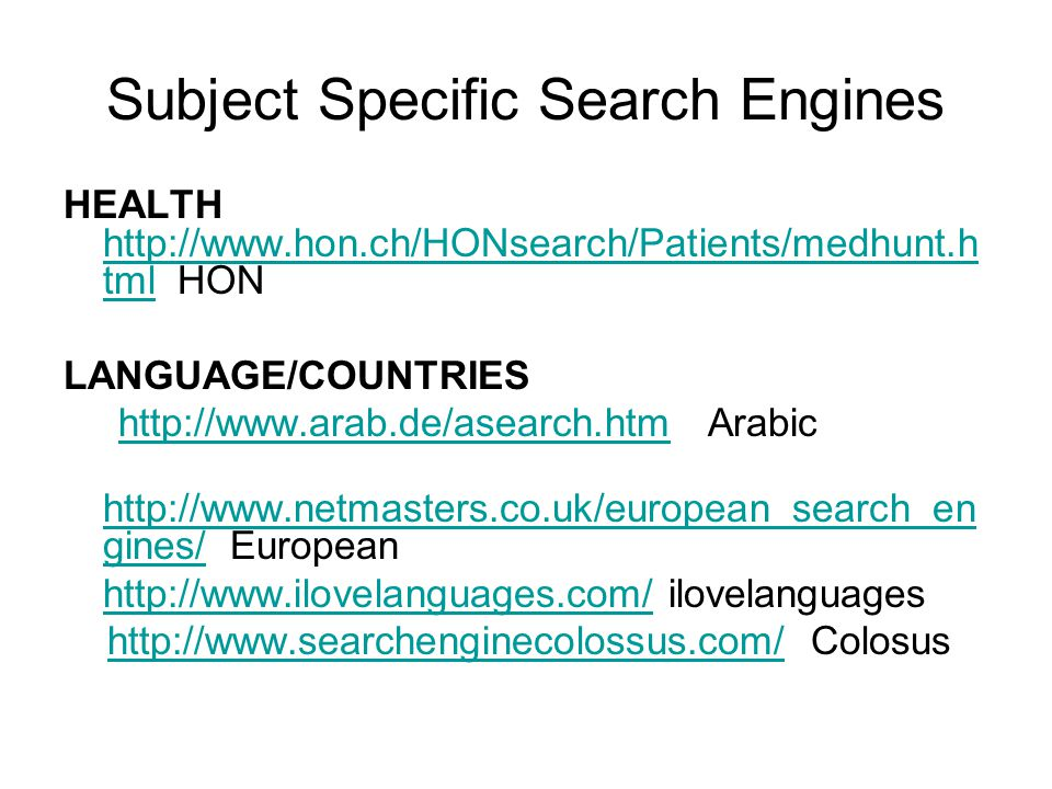 Subject Specific Search Engines HEALTH http://www.hon.ch/HONsearch/Patients/medhunt.h tml HON http://www.hon.ch/HONsearch/Patients/medhunt.h tml LANGUAGE/COUNTRIES http://www.arab.de/asearch.htm Arabichttp://www.arab.de/asearch.htm http://www.netmasters.co.uk/european_search_en gines/ European http://www.netmasters.co.uk/european_search_en gines/ http://www.ilovelanguages.com/http://www.ilovelanguages.com/ ilovelanguages http://www.searchenginecolossus.com/ Colosushttp://www.searchenginecolossus.com/