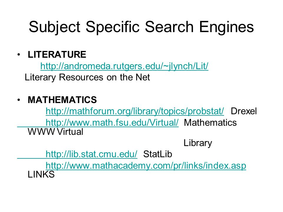 Subject Specific Search Engines LITERATURE http://andromeda.rutgers.edu/~jlynch/Lit/ Literary Resources on the Net MATHEMATICS http://mathforum.org/library/topics/probstat/ Drexelhttp://mathforum.org/library/topics/probstat/ http://www.math.fsu.edu/Virtual/ http://www.math.fsu.edu/Virtual/ Mathematics WWW Virtual Library http://lib.stat.cmu.edu/ http://lib.stat.cmu.edu/ StatLib http://www.mathacademy.com/pr/links/index.asp LINKShttp://www.mathacademy.com/pr/links/index.asp