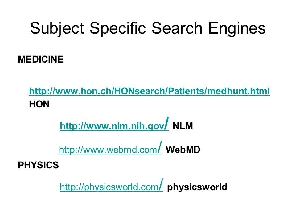 Subject Specific Search Engines MEDICINE http://www.hon.ch/HONsearch/Patients/medhunt.html HON http://www.hon.ch/HONsearch/Patients/medhunt.html http://www.nlm.nih.gov / NLMhttp://www.nlm.nih.gov / http://www.webmd.com / WebMD http://www.webmd.com / PHYSICS http://physicsworld.com / physicsworldhttp://physicsworld.com /