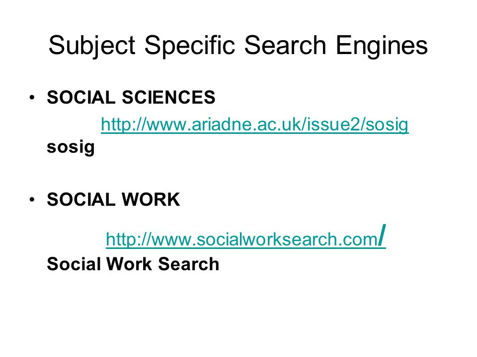 Subject Specific Search Engines SOCIAL SCIENCES http://www.ariadne.ac.uk/issue2/sosig sosighttp://www.ariadne.ac.uk/issue2/sosig SOCIAL WORK http://www.socialworksearch.com / Social Work Searchhttp://www.socialworksearch.com /
