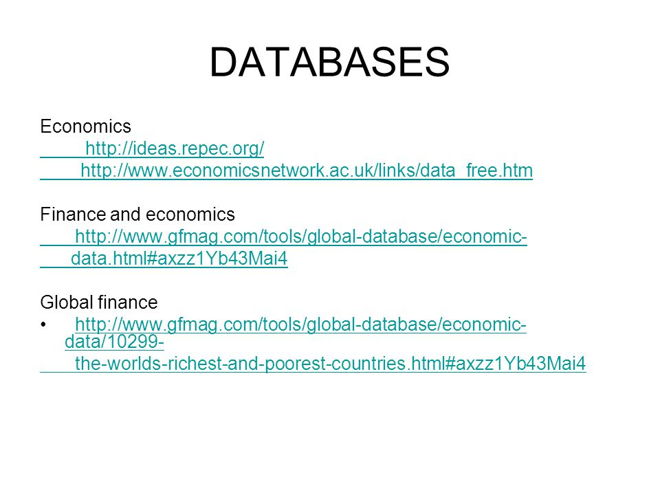 DATABASES Economics http://ideas.repec.org/ http://www.economicsnetwork.ac.uk/links/data_free.htm Finance and economics http://www.gfmag.com/tools/global-database/economic- data.html#axzz1Yb43Mai4 Global finance http://www.gfmag.com/tools/global-database/economic- data/10299-http://www.gfmag.com/tools/global-database/economic- data/10299- the-worlds-richest-and-poorest-countries.html#axzz1Yb43Mai4
