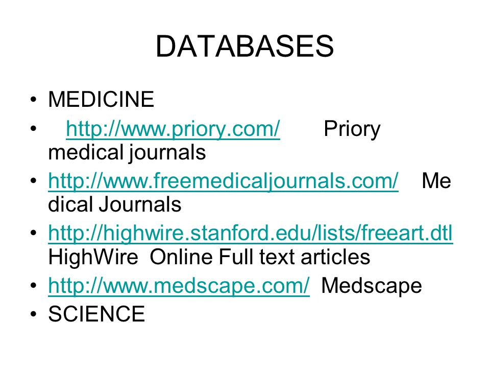 DATABASES MEDICINE http://www.priory.com/ Priory medical journalshttp://www.priory.com/ http://www.freemedicaljournals.com/ Me dical Journalshttp://www.freemedicaljournals.com/ http://highwire.stanford.edu/lists/freeart.dtl HighWire Online Full text articleshttp://highwire.stanford.edu/lists/freeart.dtl http://www.medscape.com/ Medscapehttp://www.medscape.com/ SCIENCE