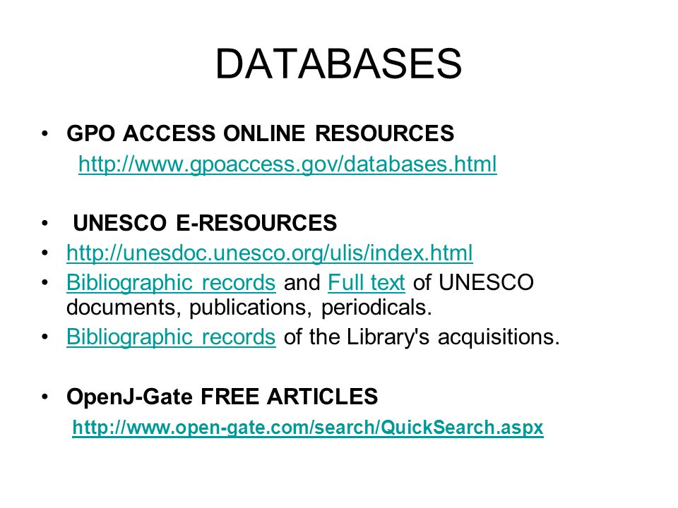 DATABASES GPO ACCESS ONLINE RESOURCES http://www.gpoaccess.gov/databases.html UNESCO E-RESOURCES http://unesdoc.unesco.org/ulis/index.html Bibliographic records and Full text of UNESCO documents, publications, periodicals.Bibliographic recordsFull text Bibliographic records of the Library s acquisitions.Bibliographic records OpenJ-Gate FREE ARTICLES http://www.open-gate.com/search/QuickSearch.aspx