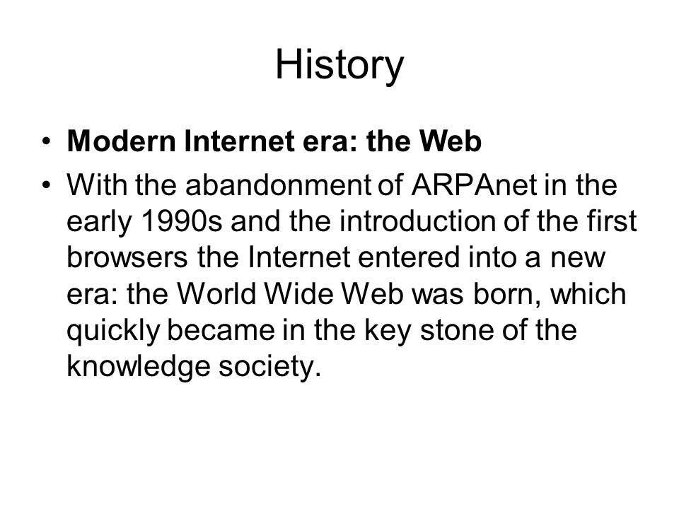 History Modern Internet era: the Web With the abandonment of ARPAnet in the early 1990s and the introduction of the first browsers the Internet entere