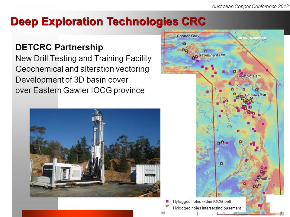 Deep Exploration Technologies CRC DETCRC Partnership New Drill Testing and Training Facility Geochemical and alteration vectoring Development of 3D basin cover over Eastern Gawler IOCG province Hylogged holes within IOCG belt Hylogged holes intersecting basement Australian Copper Conference 2012