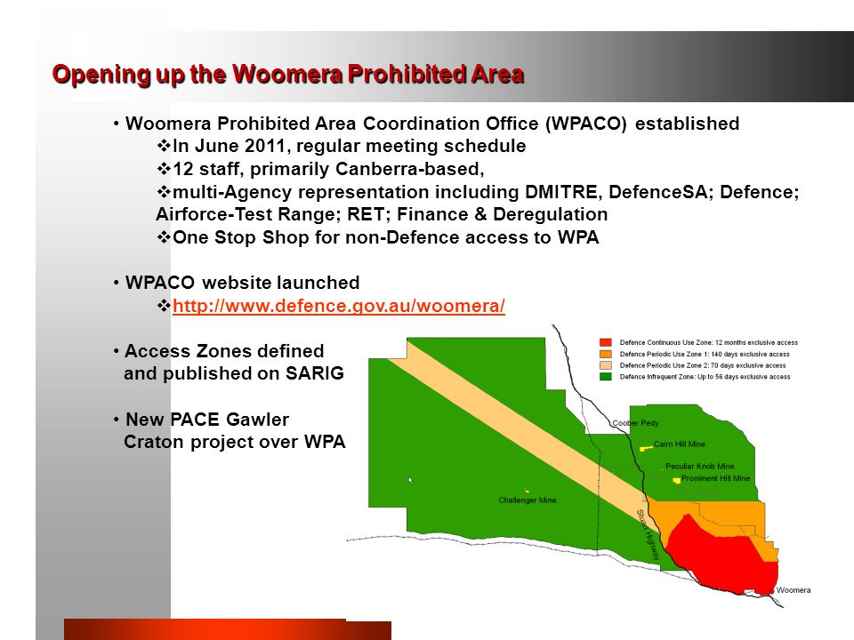 50 Woomera Prohibited Area Coordination Office (WPACO) established  In June 2011, regular meeting schedule  12 staff, primarily Canberra-based,  multi-Agency representation including DMITRE, DefenceSA; Defence; Airforce-Test Range; RET; Finance & Deregulation  One Stop Shop for non-Defence access to WPA WPACO website launched  http://www.defence.gov.au/woomera/ http://www.defence.gov.au/woomera/ Access Zones defined and published on SARIG New PACE Gawler Craton project over WPA Opening up the Woomera Prohibited Area