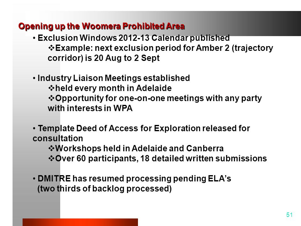 51 Exclusion Windows 2012-13 Calendar published  Example: next exclusion period for Amber 2 (trajectory corridor) is 20 Aug to 2 Sept Industry Liaison Meetings established  held every month in Adelaide  Opportunity for one-on-one meetings with any party with interests in WPA Template Deed of Access for Exploration released for consultation  Workshops held in Adelaide and Canberra  Over 60 participants, 18 detailed written submissions DMITRE has resumed processing pending ELA's (two thirds of backlog processed) Opening up the Woomera Prohibited Area