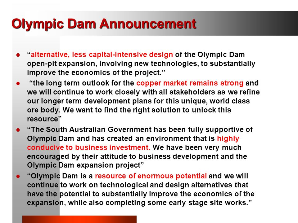 Olympic Dam Announcement alternative, less capital-intensive design of the Olympic Dam open-pit expansion, involving new technologies, to substantially improve the economics of the project. the long term outlook for the copper market remains strong and we will continue to work closely with all stakeholders as we refine our longer term development plans for this unique, world class ore body.