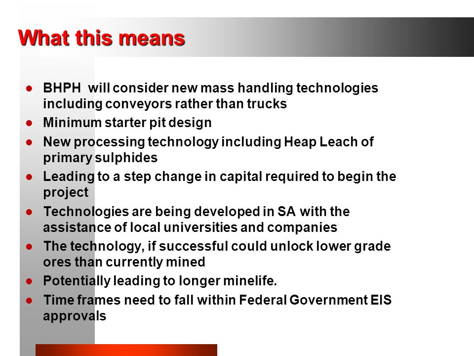 What this means BHPH will consider new mass handling technologies including conveyors rather than trucks Minimum starter pit design New processing technology including Heap Leach of primary sulphides Leading to a step change in capital required to begin the project Technologies are being developed in SA with the assistance of local universities and companies The technology, if successful could unlock lower grade ores than currently mined Potentially leading to longer minelife.