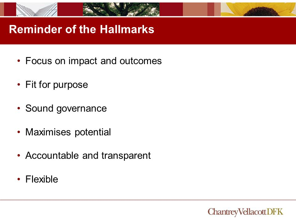Reminder of the Hallmarks Focus on impact and outcomes Fit for purpose Sound governance Maximises potential Accountable and transparent Flexible