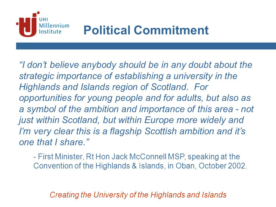 """Political Commitment Creating the University of the Highlands and Islands """"I don't believe anybody should be in any doubt about the strategic importan"""