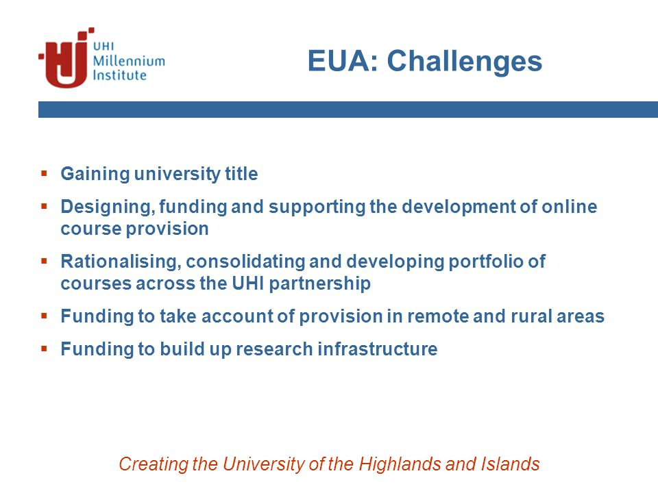 EUA: Challenges Creating the University of the Highlands and Islands  Gaining university title  Designing, funding and supporting the development of online course provision  Rationalising, consolidating and developing portfolio of courses across the UHI partnership  Funding to take account of provision in remote and rural areas  Funding to build up research infrastructure