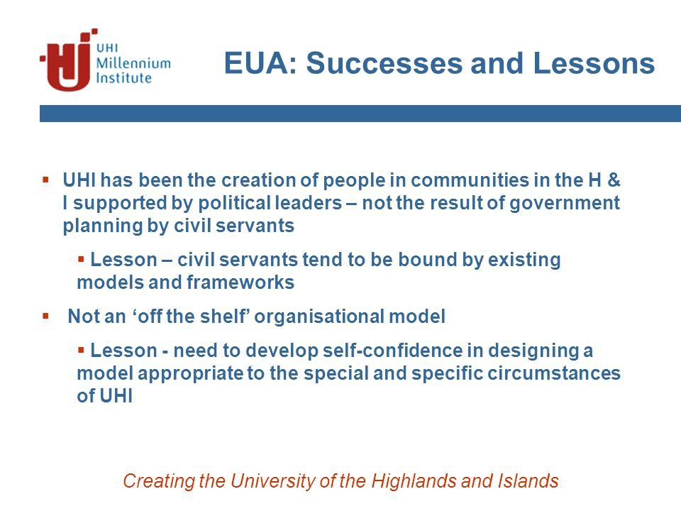 EUA: Successes and Lessons Creating the University of the Highlands and Islands  UHI has been the creation of people in communities in the H & I supp