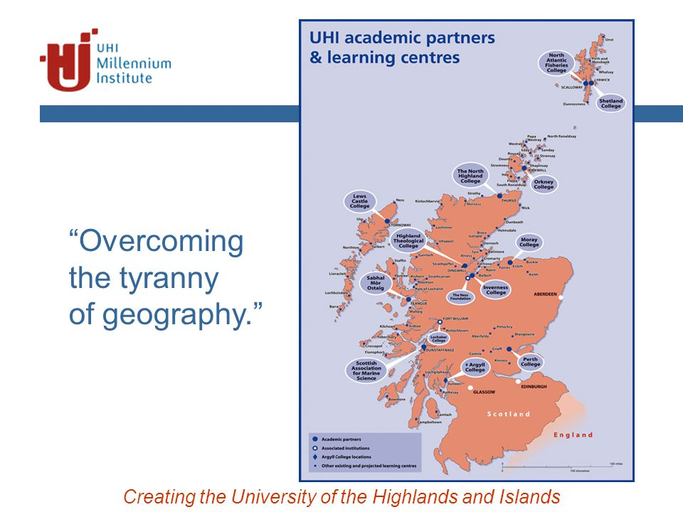 Creating the University of the Highlands and Islands Overcoming the tyranny of geography.