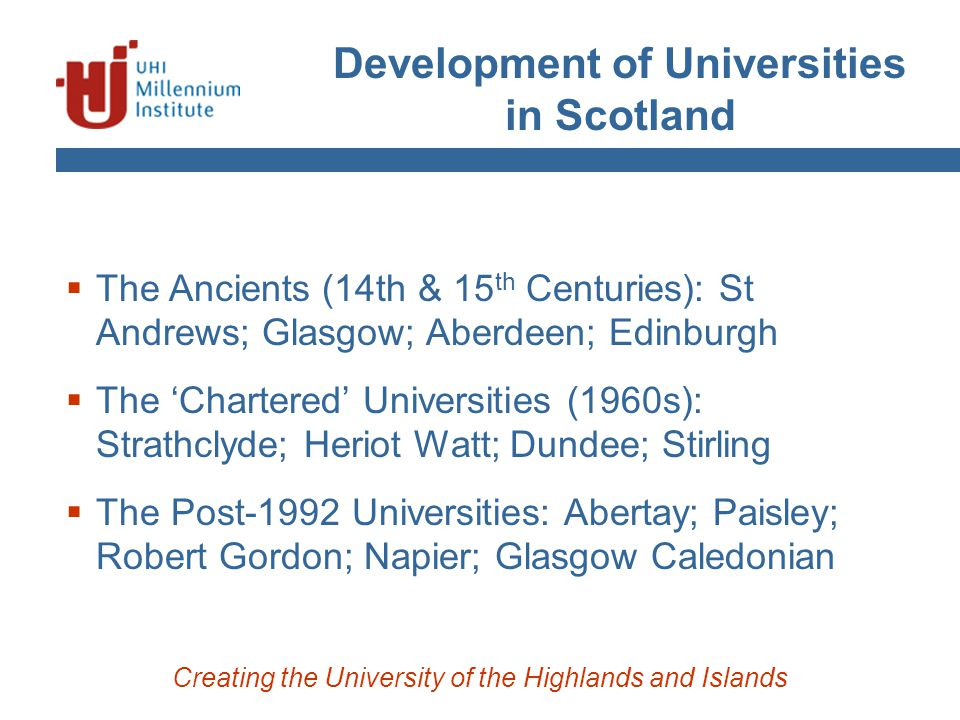 Development of Universities in Scotland Creating the University of the Highlands and Islands  The Ancients (14th & 15 th Centuries): St Andrews; Glasgow; Aberdeen; Edinburgh  The 'Chartered' Universities (1960s): Strathclyde; Heriot Watt; Dundee; Stirling  The Post-1992 Universities: Abertay; Paisley; Robert Gordon; Napier; Glasgow Caledonian