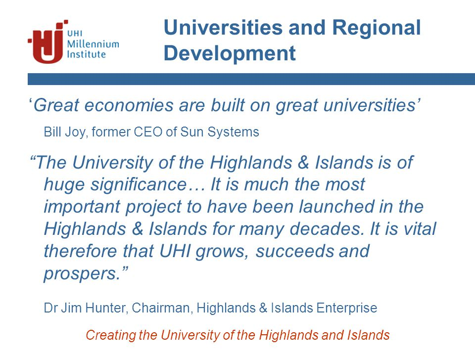 Universities and Regional Development Creating the University of the Highlands and Islands 'Great economies are built on great universities' Bill Joy, former CEO of Sun Systems The University of the Highlands & Islands is of huge significance… It is much the most important project to have been launched in the Highlands & Islands for many decades.