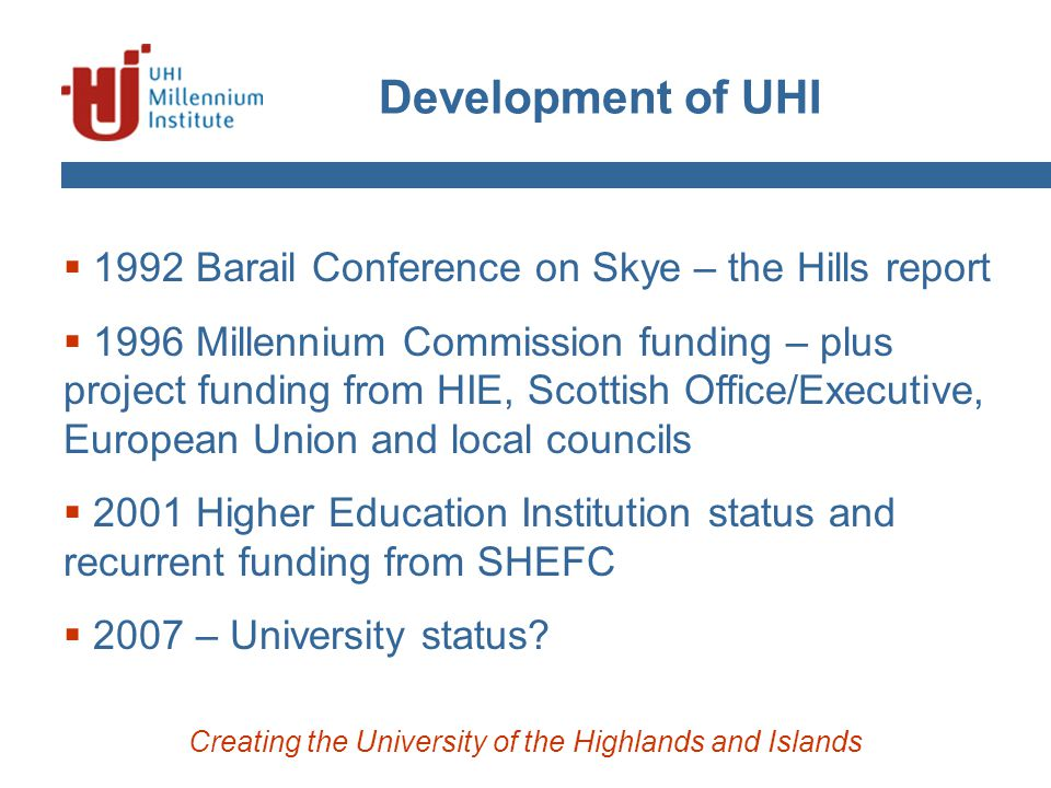 Development of UHI Creating the University of the Highlands and Islands  1992 Barail Conference on Skye – the Hills report  1996 Millennium Commission funding – plus project funding from HIE, Scottish Office/Executive, European Union and local councils  2001 Higher Education Institution status and recurrent funding from SHEFC  2007 – University status?