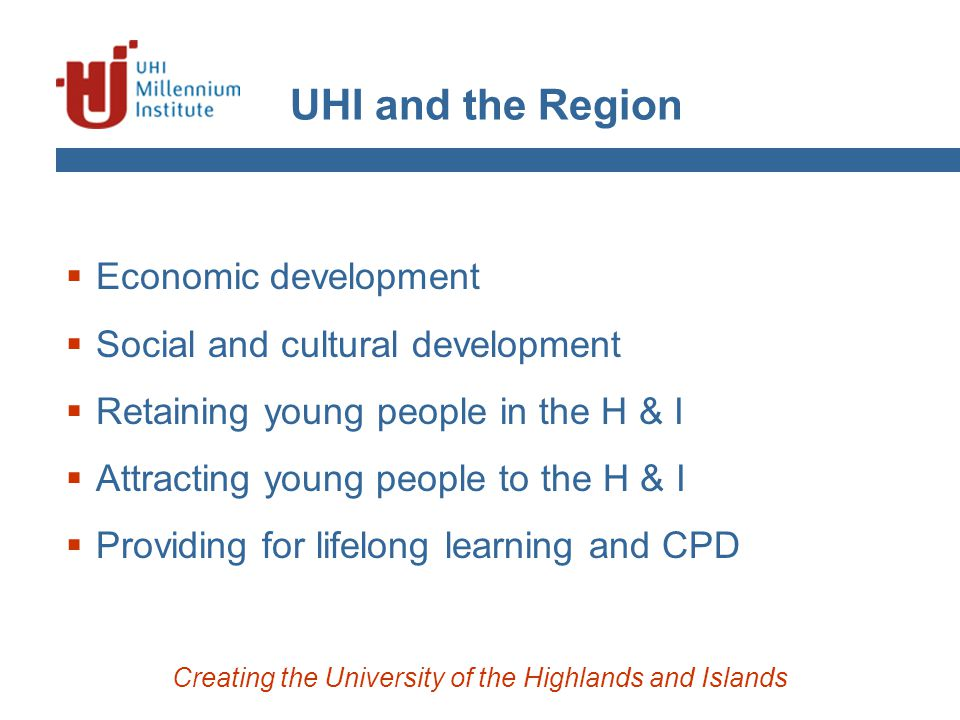 UHI and the Region Creating the University of the Highlands and Islands  Economic development  Social and cultural development  Retaining young peo