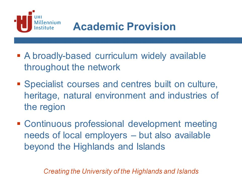 Academic Provision Creating the University of the Highlands and Islands  A broadly-based curriculum widely available throughout the network  Special