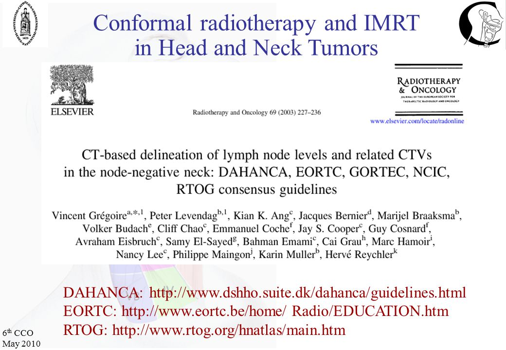 6 th CCO May 2010 DAHANCA: http://www.dshho.suite.dk/dahanca/guidelines.html EORTC: http://www.eortc.be/home/ Radio/EDUCATION.htm RTOG: http://www.rtog.org/hnatlas/main.htm Conformal radiotherapy and IMRT in Head and Neck Tumors