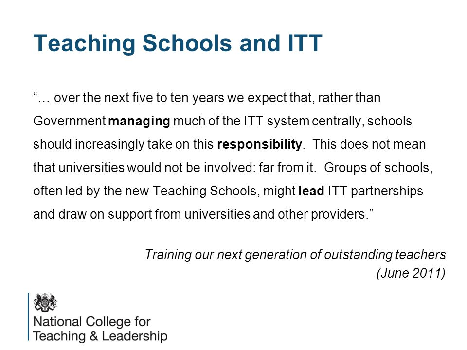 Teaching Schools and ITT … over the next five to ten years we expect that, rather than Government managing much of the ITT system centrally, schools should increasingly take on this responsibility.