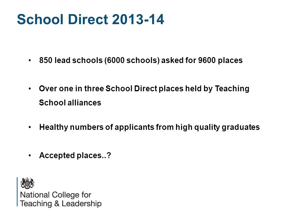 School Direct 2013-14 850 lead schools (6000 schools) asked for 9600 places Over one in three School Direct places held by Teaching School alliances Healthy numbers of applicants from high quality graduates Accepted places..
