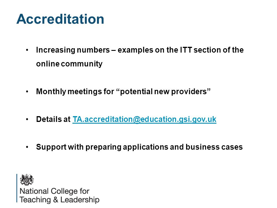 Accreditation Increasing numbers – examples on the ITT section of the online community Monthly meetings for potential new providers Details at TA.accreditation@education.gsi.gov.ukTA.accreditation@education.gsi.gov.uk Support with preparing applications and business cases