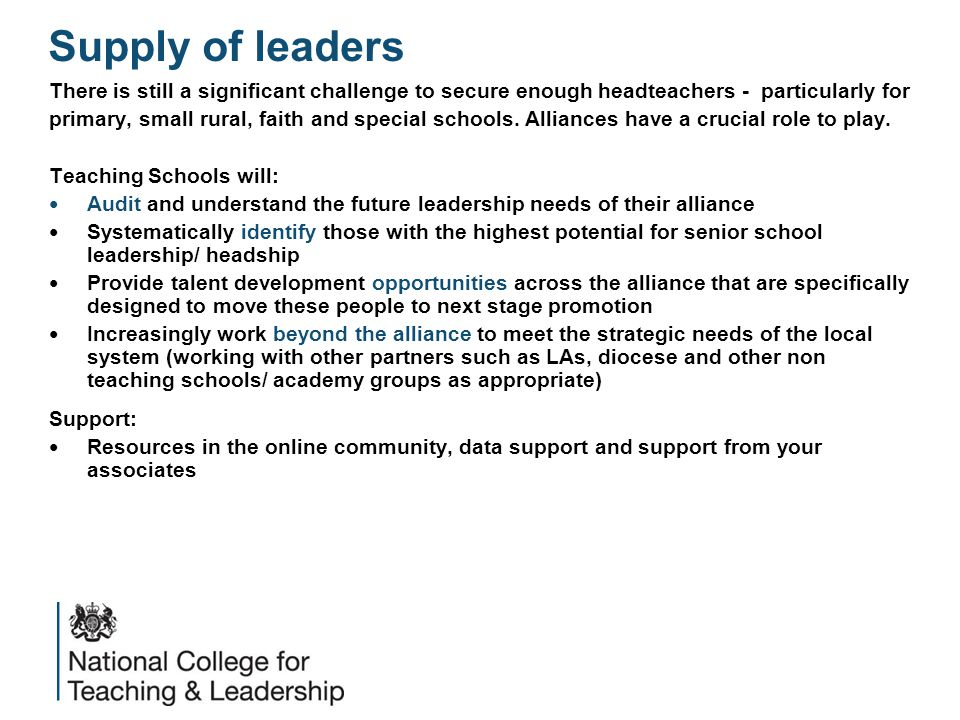 Supply of leaders There is still a significant challenge to secure enough headteachers - particularly for primary, small rural, faith and special schools.