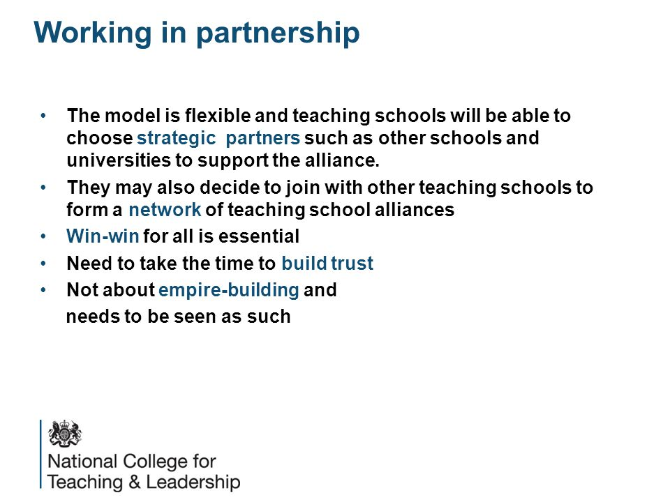 Working in partnership The model is flexible and teaching schools will be able to choose strategic partners such as other schools and universities to support the alliance.