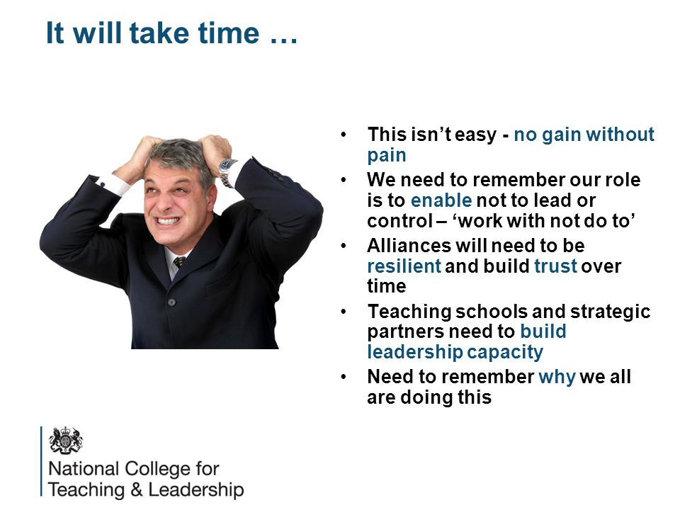 It will take time … This isn't easy - no gain without pain We need to remember our role is to enable not to lead or control – 'work with not do to' Alliances will need to be resilient and build trust over time Teaching schools and strategic partners need to build leadership capacity Need to remember why we all are doing this
