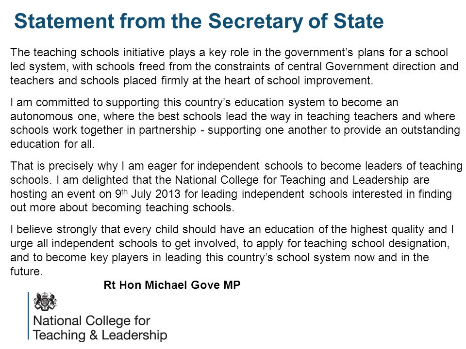Statement from the Secretary of State The teaching schools initiative plays a key role in the government's plans for a school led system, with schools freed from the constraints of central Government direction and teachers and schools placed firmly at the heart of school improvement.