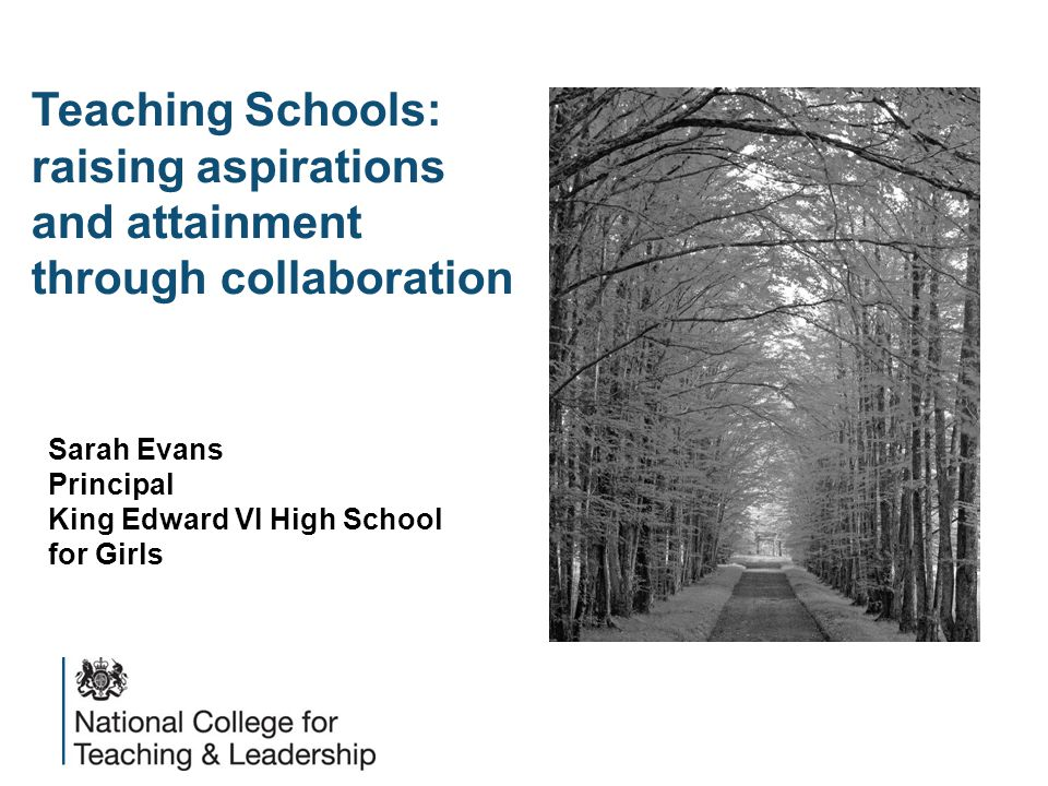 Teaching Schools: raising aspirations and attainment through collaboration Sarah Evans Principal King Edward VI High School for Girls